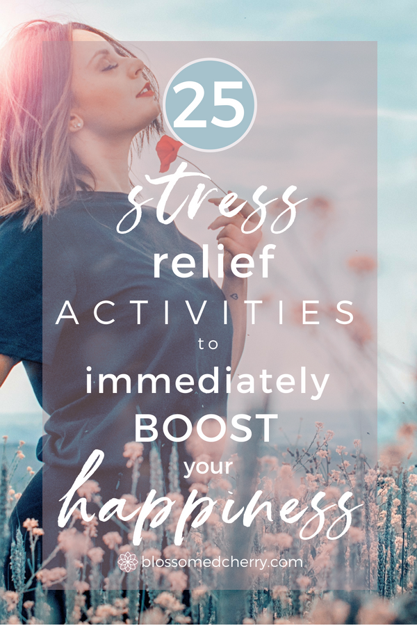 25 STRESS RELIEF ACTIVITIES TO IMMEDIATELY BOOST YOUR HAPPINESS